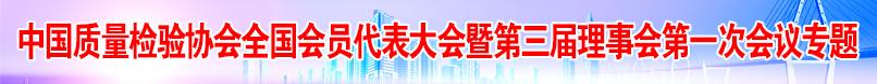 中國質量檢驗協會全國會員代表大會暨第三屆理事會第一次會議專題